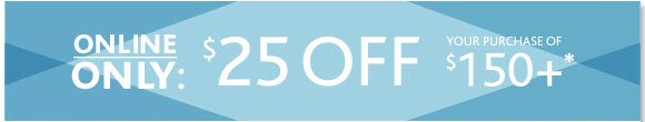 Online Only - $25 OFF your purchase of  $150+