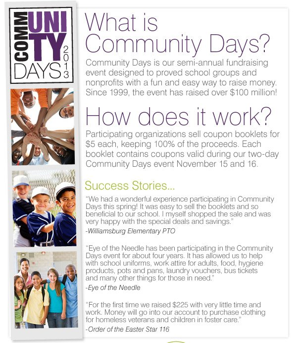 What is Community Days? Community Days is our annual fundraising  event designed to proved school groups and nonprofits with a fun and  easy way to raise money. Since 1999, the event has raised over $100  million! How does it work? Participating organizations sell coupon  booklets for $5 each, keeping 100% of the proceeds. Each booklet  contains coupons valid during our two-day Community Days event November  15 and 16.