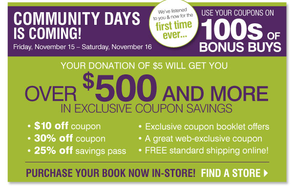Community Days is coming! Friday, November 15 - Saturday,  November 16 For the first time ever, use your coupons on 100s of Bonus  Buys! Your donation of $5 will get you over $500 in exclusive coupon  savings - $10 off coupon - 30% off coupon - 25% off savings pass -  Exclusive coupon booklet offers - FREE standard shipping online Purchase  your booklet in-store now! Find a store