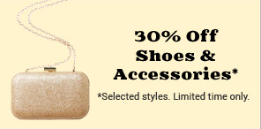 30% Off Shoes and Accessories* * Selected styles. Limited time only.