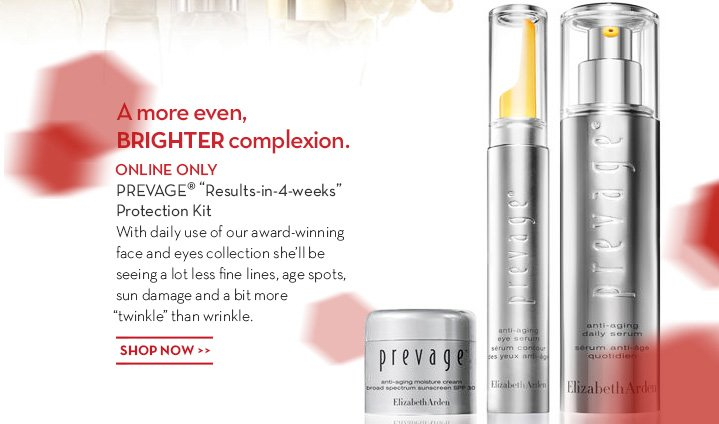 "A more even, BRIGHTER complexion. ONLINE ONLY. PREVAGE® ""Results-in-4-weeks"" Protection Kit. With daily use of our award-winning face and eyes collection she'll be seeing a lot less fine lines, age spots, sun damage and a bit more ""twinkle"" than wrinkle. SHOP NOW."