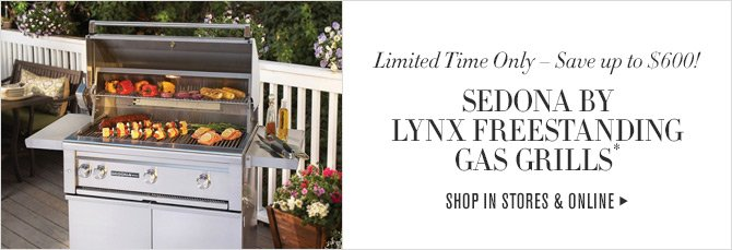 Limited Time Only - Save up to $600! SEDONA BY LYNX FREESTANDING GAS GRILLS* -- SHOP IN STORES & ONLINE