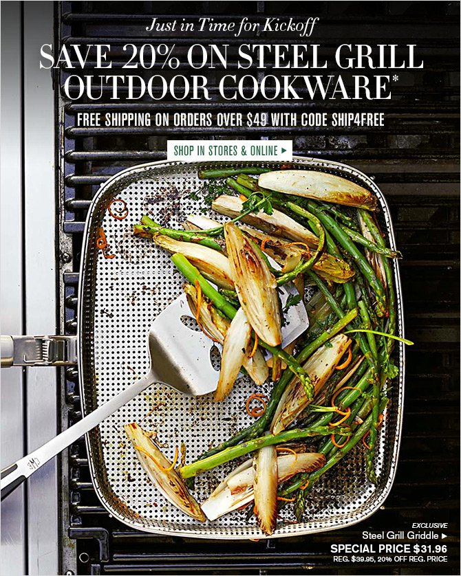 Just in Time for Kickoff - SAVE 20% ON STEEL GRILL OUTDOOR COOKWARE* - FREE SHIPPING ON ORDERS OVER $49 WITH CODE SHIP4FREE -- SHOP IN STORES & ONLINE