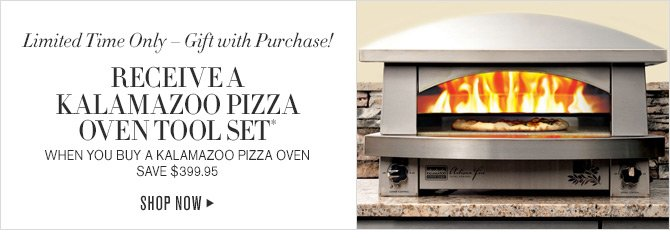 Limited Time Only - Gift with Purchase! RECEIVE A KALAMAZOO PIZZA OVEN TOOL SET* WHEN YOU BUY A KALAMAZOO PIZZA OVEN - SAVE $399.95 -- SHOP NOW