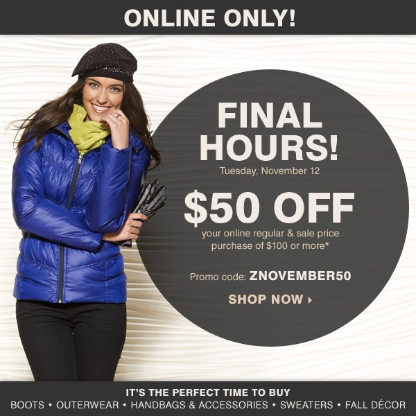 Online Only! FINAL HOURS! Tuesday,  November 12 $50 off your regular and sale price purchase of $100 or  more* Promo code: ZNOVEMBER50 It's the perfect time to buy Boots  Outerwear Handbags & accessories Sweaters Fall décor Shop Now