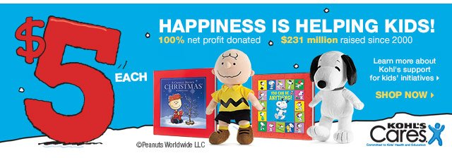 HAPPINESS IS HELPING KIDS! $5 each. 100% net profit donated $231 million raised since 2000. Learn more about Kohl's support for kids' initiatives. SHOP NOW