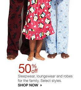 50% off Sleepwear, loungewear and robes for the family. Select styles. SHOP NOW
