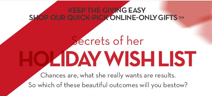 KEEP THE GIVING EASY. SHOP OUR QUICK-PICK ONLINE-ONLY GIFTS. Secrets of her HOLIDAY WISH LIST. Chances are, what she really wants are results. So which of these beautiful outcomes will you bestow?