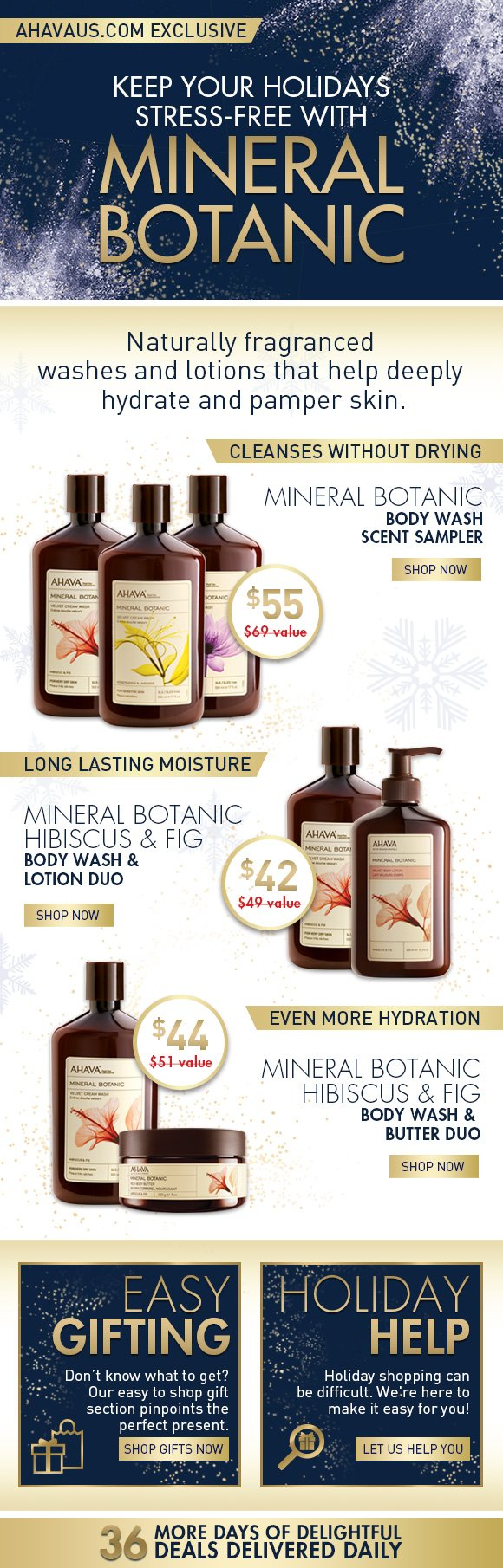 Keep your holidays stress–free with Mineral Botanic only on ahavaus.com These limited edition sets are prefect for gifting someone you love or yourself. Mineral Botanic Body Wash Scent Sampler Each scent offers a different therapeutic experience cleanses without drying  Shop Now Mineral Botanic Hibiscus & Fig Body Wash & Lotion Duo Soothe, nourish and hydrate all over with this sweetly scented duo. long lasting moisture Shop Now Mineral Botanic Hibiscus & Fig Body Wash & Butter Duo Our bestselling Mineral Botanic sent now in a deeply hydrating duo. even more hydration Shop Now Easy Gifting Don't know what to get?  Our easy to shop gift section pinpoints the perfect present.   Shop gifts now Holiday Help Holiday shopping can be difficult. We're here to make it easy for you! Let us help you 36 more days of delightful deals delivered daily