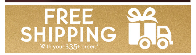 FREE SHIPPING With your $35+ order.*