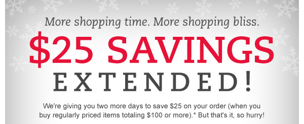 More shopping time. More shopping bliss. $25 savings extended! We're giving you two more days to save $25 on your order (when you buy regularly priced items totaling $100 or more).* But that's it, so hurry!