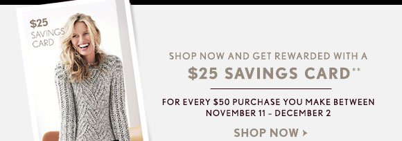 SHOP NOW AND GET REWARDED WITH A $25 SAVINGS CARD**  FOR EVERY $50 PURCHASE YOU MAKE BETWEEN NOVEMBER 11 - DECEMBER 2  SHOP NOW