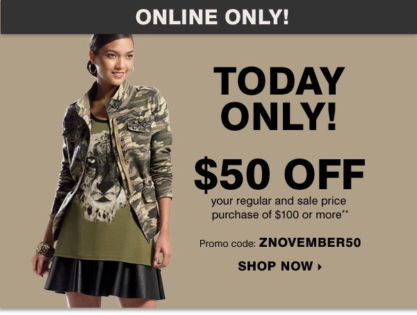 TODAY ONLY! Online Only $50 off your regular and sale price purchase of $100 or more** Promo code: ZNOVEMBER50 Shop Now