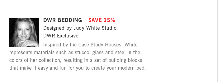 DWR BEDDING | SAVE 15%. Designed by Judy White Studio. DWR Exclusive. Inspired by the Case Study Houses, White represents materials such as stucco, glass and steel in the colors of her collection, resulting in a set of building blocks that make it easy and fun for you to create your modern bed.