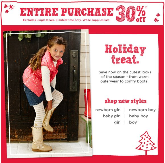 Entire Purchase 30% Off(2). Excludes Jingle Deals. Limited time only. While supplies last. Holiday Treat. Save now on the cutest looks of the season - from warm outerwear to comfy boots. Shop New Styles