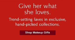 Give her what she loves. Trend-setting faves in exclusive,  hand-picked collections.   Shop Makeup Gifts »
