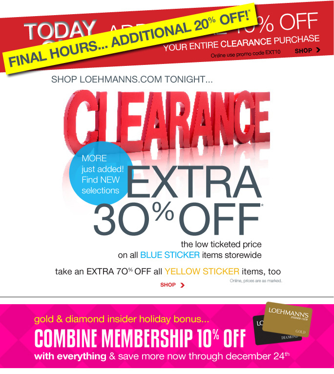 Always Free Shipping With purchase of $100 or more*  Final Hours... Additional 20% Off* your entire clearance purchase Shop Online use promo code EXT10 Shop  Shop Loehmanns.com Tonight... Clearance More just added! Find new selections Extra 30% off the low ticketed price on all blue sticker items storewide. Take an extra 70% off all yellow sticker items, too Online, prices are as marked Shop  gold & diamond insider holiday bonus...  combine membership 1O% off  with everything & save more now through december 24th  Online, Insider Club Members must be signed in and Loehmann's price reflects Insider Club Diamond or Gold Member savings.  *clearance PROMOTIONAL OFFERs are VALID now thru 11/13/13 until the close of regular business hours in store or through 11/14/13 until 2:59am et online. see 10% off coupon for store details. Free shipping offer applies on orders of $100 or more, prior to sales tax and after all applicable discounts, only for standard shipping to one single address in the Continental US per order. For online, enter promo code EXT10 at checkout to receive 10% off entire clearance purchase promotional discount.  No promo code required, price reflects 30% to 70% off clearance prices online. In store, 30% to 70% off clearance discount is taken at the register. Offer not valid on regular priced merchandise, on previous purchases or the purchase of Gift Cards and Insider Club Membership fee. Cannot be used in conjunction with employee discount, any other coupon or promotion. Discount may not be applied towards taxes, shipping & handling. Returns and exchanges are subject to Returns/Exchange Policy  Guidelines. Quantities are limited, exclusions may apply and selection will vary by store and at loehmanns.com. Please see sales associate or loehmanns.com for details. Void in states where prohibited by law, no cash value except where prohibited, then the cash value is 1/100. 2013  †Standard text message & data charges apply. Text STOP to opt out or HELP for help. For the terms and conditions of the Loehmann's text message program, please visit http://pgminf.com/loehmanns.html or call 1-877-471-4885 for more information. As a Loehmann's E-mail Insider, you're entitled to receive e-mail advertisements from us. If you no longer wish to receive our e-mails,  PLEASE CLICK HERE, call 1-888-236-4995 or write to Loehmann's Customer Service Dept., 2500 Halsey Street, Bronx, NY 10461.