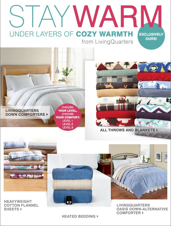 Stay warm under layers of cozy warmth from living quarters  Exclusively Ours! LivingQuarters down comforters. Micro cozy throws and  blankets. Heavyweight cotton flannel sheets. Heated bedding.  LivingQuarters decorative throws.