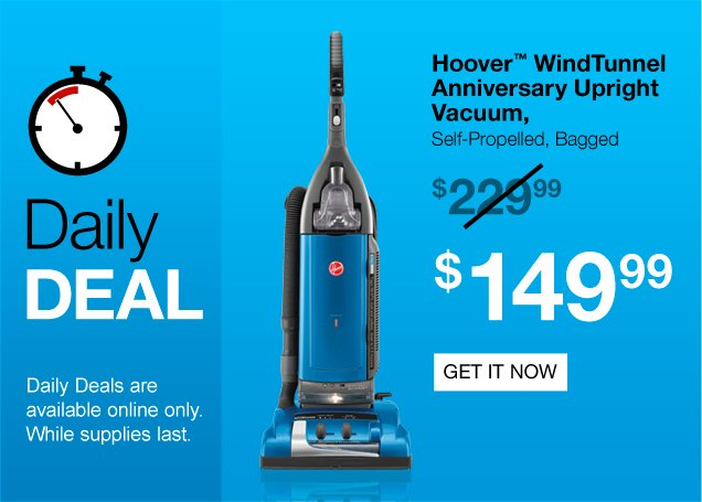 Daily Deal. Hoover WindTunnel  Anniversary Upright Vacuum, Self propelled, bagged. Regularly $229.99,  now $149.99. Daily deals are available online only. While supplies last.  Get it now.