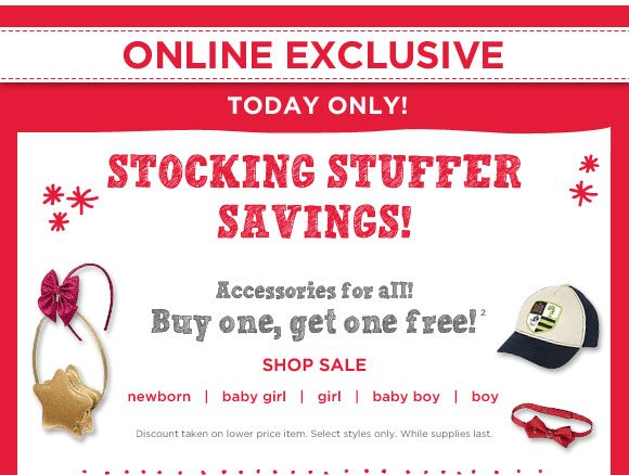 Online Exclusive. Today Only! Stocking Stuffer Savings! Accessories for all! Buy one, get one free!(3). Shop Sale. Discount taken on lower price item. Select styles only. While supplies last.