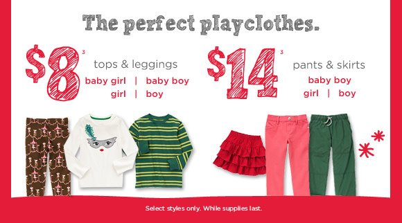 The perfect playclothes. $8(3) tops & leggings. $14(3) pants & skirts. Select styles only. While supplies last.