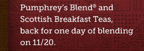 Pumphrey's Blend® and Scottish Breakfast Teas, back for one day of blending on 11/20.