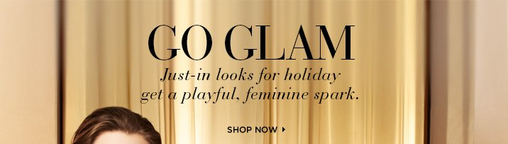 GO GLAM  Just-In looks for holiday get a playful, feminine spark.   Shop Now ›