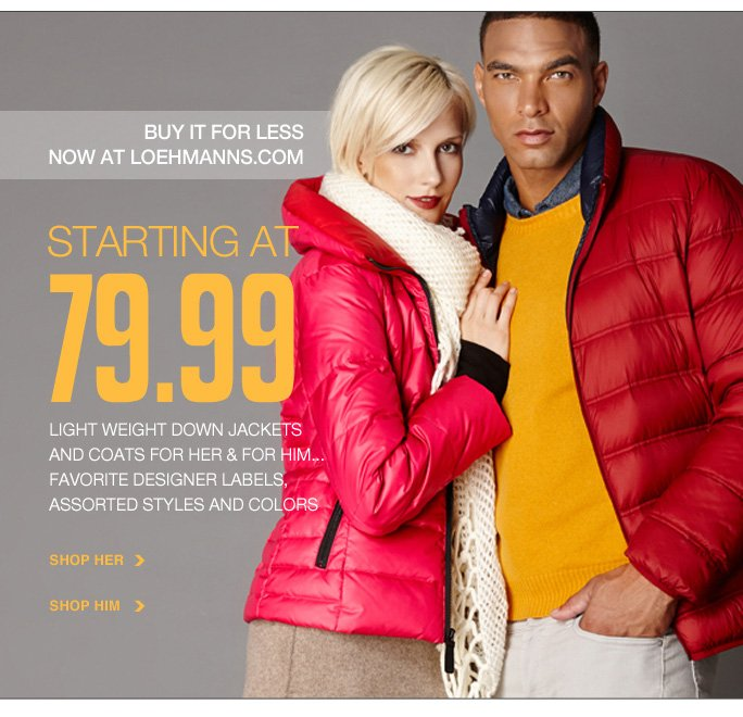 Always Free Shipping With purchase of $100 or more*  buy it for less now at loehmanns.com STARTING AT 79.99 light weight down jackets and coats for her & for him... favorite designer labels, assorted styles and colors Shop her Shop him  Online, Insider Club Members must be signed in and Loehmann's price reflects Insider Club Diamond or Gold Member savings.  sale & coupons not valid on sample sale and select special events.  *Free shipping offer applies on orders of $100 or more, prior to sales tax and after all applicable discounts, only for standard shipping to one single address in the Continental US per order. Quantities are limited and exclusions may apply. Please see loehmanns.com for details. Featured items subject to availability. Void in states where prohibited by law, no cash value except where prohibited, then the cash value is 1/100. Returns and exchanges are subject to Returns/Exchange Policy  Guidelines. 2013  †Standard text message & data charges apply. Text STOP to opt out or HELP for help. For the terms and conditions of the Loehmann's text message program, please visit http://pgminf.com/loehmanns.html or call 1-877-471-4885 for more information. As a Loehmann's E-mail Insider, you're entitled to receive e-mail advertisements from us. If you no longer wish to receive our e-mails,  PLEASE CLICK HERE, call 1-888-236-4995 or write to Loehmann's Customer Service Dept., 2500 Halsey Street, Bronx, NY 10461.