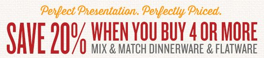 Save 20% on Mix & Match Dinnerware & Flatware (when you buy 4 or more)