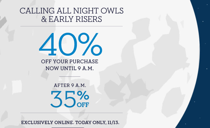 CALLING ALL NIGHT OWLS & EARLY RISERS | 40% OFF YOUR PURCHASE NOW UNTIL 9 A.M. | AFTER 9 A.M. 35% OFF | EXCLUSIVELY ONLINE. TODAY ONLY, 11/13.