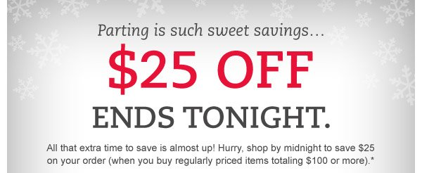 Parting is such sweet savings...$25 OFF ends tonight. All that extra time to save is almost up! Hurry, shop by midnight to save $25 on your order (when you buy regularly priced items totaling $100 or more).*