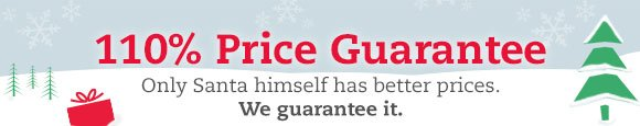 110% Price Guarantee: Only Santa himself has better prices. We guarantee it.