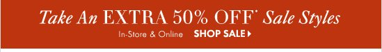 Take An EXTRA 50% Off* Sale Styles  In–Store & Online   SHOP SALE