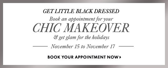 GET LITTLE BLACK DRESSED  Book an appointment for your  Chic MAKEOVER & get glam for the holidays  November 15 to November 17  BOOK YOUR APPOINTMENT NOW