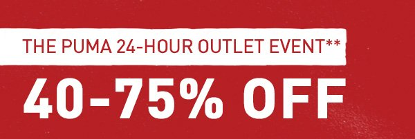THE PUMA 24-HOUR OUTLET EVENT** 40-75% OFF