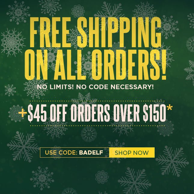 Get Free Shipping on All Orders. Plus - $45 Off Your Next Order!*