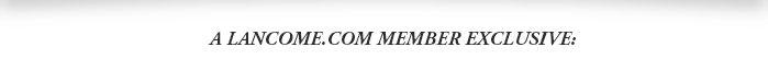 A LANCOME.COM MEMBER EXCLUSIVE: