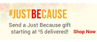 #JUSTBECAUSE Send a just because gift starting at $5 delivered! Shop Now