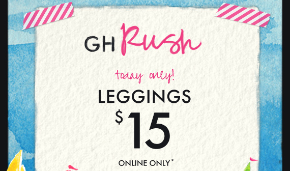 GH Rush today only! LEGGINGS $15 ONLINE ONLY*