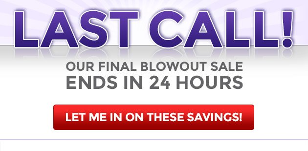 Our Final Blowout Sale Ends in 24 Hours