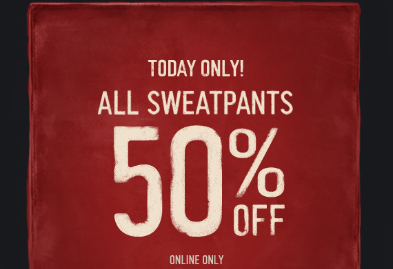 TODAY ONLY! ALL SWEATPANTS 50% OFF ONLINE ONLY