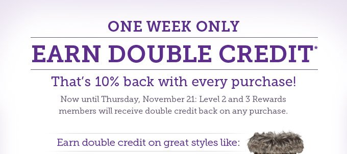 One week only: Earn double credit* That's 10% back with every purchase! Now until Thursday, November 21: Level 2 and 3 Rewards members will receive double credit back on any purchase. Earn double credit on great styles like: