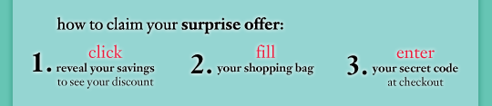 how to claim your surprise offer: 1. click `reveal your savings` to see your discount 2. fill your shopping bag 3. enter your secret code at checkout