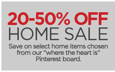 20–50% OFF HOME SALE      Save on select home items chosen from our 'where the heart is' pinterest board