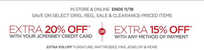 IN STORE & ONLINE ENDS 11/18      SAVE ON SELECT ORIG., REG., SALE & CLEARANCE–PRICED ITEMS      EXTRA 20% OFF* WITH YOUR JCPENNEY CREADITCARD | or | EXTRA 15% OFF* WITH ANY METHOD OF PAYMENT      EXTRA10% OFF* FURNITURE, MATRESSES, FINE JEWELRY & MORE