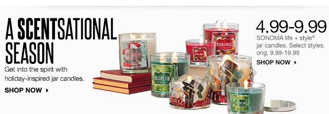 A Scentsational Season. Get into the spirit with holiday-inspired jar candles. 4.99-9.99 SONOMA life + style jar candles. Select styles. orig. 9.99-19.99 SHOP NOW