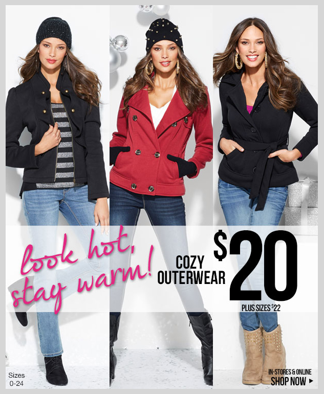 Outerwear Options! LOOK HOT - STAY WARM! New Cozy Fleece only $20! Plus $22. In-stores and online! SHOP NOW!