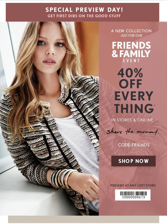 SPECIAL PREVIEW DAY! GET FIRST DIBS ON THE GOOD STUFF  A NEW COLLECTION JUST FOR OUR FRIENDS & FAMILY EVENT  40% OFF  EVERY THING*                            IN STORES & ONLINE  share the moment.  CODE: FRIENDS SHOP NOW  PRESENT AT ANY LOFT STORE