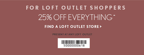 FOR LOFT OUTLET SHOPPERS 25% OFF EVERYTHING** FIND A LOFT OUTLET STORE PRESENT AT ANY LOFT OUTLET