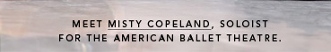 MEET MISTY COPELAND, SOLOIST FOR THE AMERICAN BALLET THEATRE.